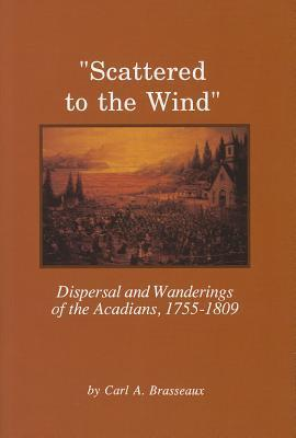 Scattered to the Wind: Dispersal and Wandering of the Acadians, 1755-1809 Carl A. Brasseaux