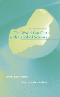 The World Cut Out With Crooked Scissors: Selected Prose Poems  by  Carsten Rene Nielsen