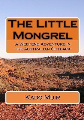 The Little Mongrel: A Weekend Adventure in the Australian Outback  by  Kado Muir