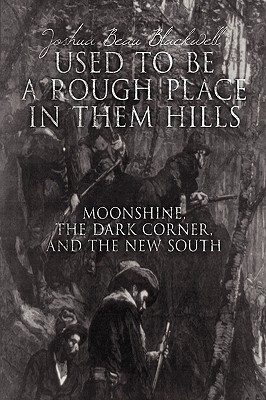 Used to Be a Rough Place in Them Hills: Moonshine, the Dark Corner, and the New South Joshua Beau Blackwell