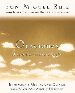 Oraciones / Prayers: Una Comunion Con Nuestro Creador / A Communion With Our Creator Miguel Ruiz