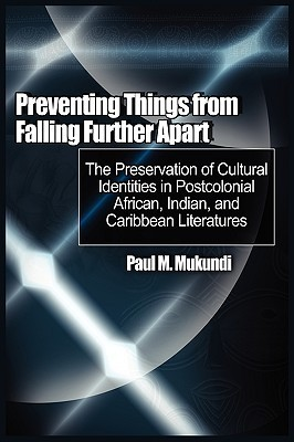 Preventing Things from Falling Further Apart: The Preservation of Cultural Identities in Postcolonial African, Indian, and Caribbean Literatures Paul M Mukundi