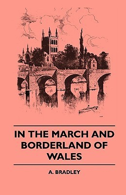In the March and Borderland of Wales  by  A. Bradley
