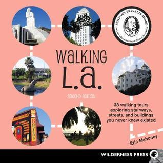 Walking L.A.: 38 Walking Tours Exploring Stairways, Streets and Buildings You Never Knew Existed Erin  Mahoney