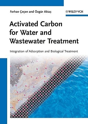 Activated Carbon for Water and Wastewater Treatment: Integration of Adsorption and Biological Treatment  by  Ferhan Cecen