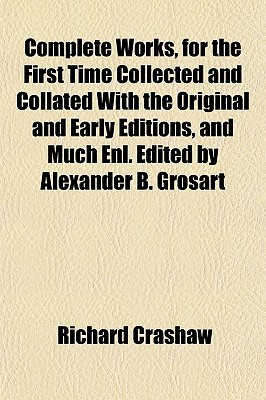 Complete Works, For The First Time Collected And Collated With The Original And Early Editions, And Much Enl. Edited By Alexander B. Grosart  by  Richard Crashaw