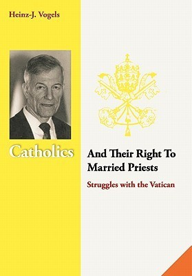 Catholics and Their Right to Married Priests: Struggles with the Vatican  by  Heinz-J Vogels