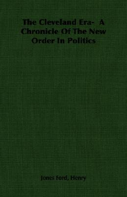 The Cleveland Era- A Chronicle of the New Order in Politics  by  Henry Jones Ford