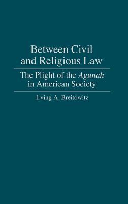 Between Civil and Religious Law: The Plight of the Agunah in American Society Irving A. Breitowitz