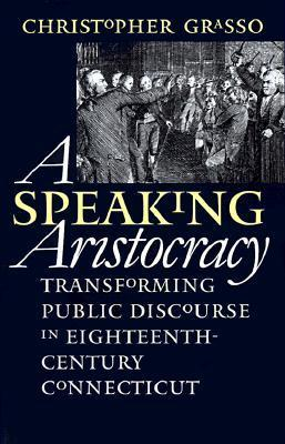 Speaking Aristocracy: Transforming Public Discourse in Eighteenth-Century Connecticut Christopher Grasso