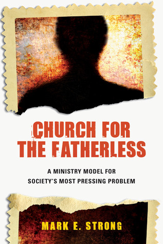 Church for the Fatherless: A Ministry Model for Societys Most Pressing Problem  by  Mark E. Strong