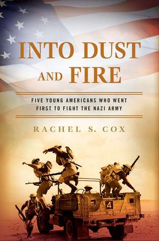 Into Dust and Fire: Five Young Americans Who Went First to Fight the Nazi Army  by  Rachel S. Cox
