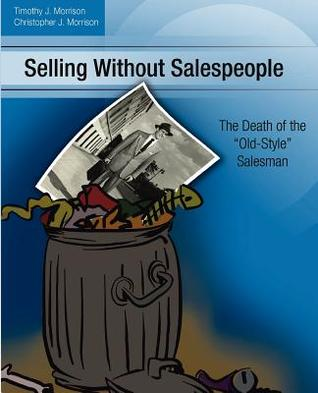 Selling Without Salespeople: The Death of the Old-Style Salesman  by  Timothy J. Morrison