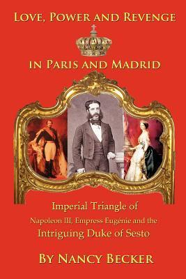 Imperial Triangle of Napoleon III, Empress Eugenie and the Intriguing Duke of Sesto: Love, Power and Revenge in Old Paris and Madrid  by  Nancy Becker