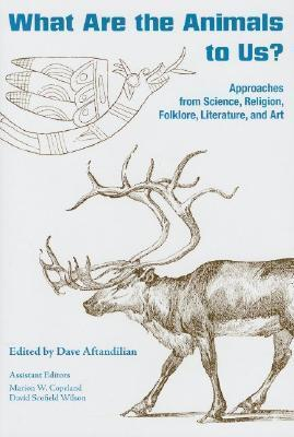 What Are the Animals to Us?: Approaches from Science, Religion, Folklore, Literature, and Art  by  Dave Aftandilian