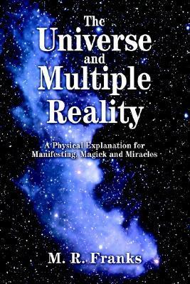 The Universe and Multiple Reality: A Physical Explanation for Manifesting, Magick and Miracles  by  M.R. Franks