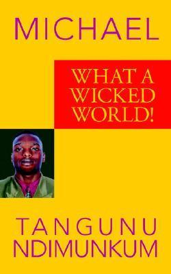 What a Wicked World! Michael Tangunu Ndimunkum