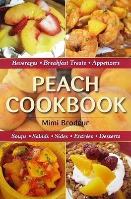 Peach Cookbook: Beverages, Breakfast Treats, Appetizers, Soups, Salads, Entrees and Deserts  by  Mimi Brodeur