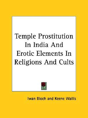 Temple Prostitution in India and Erotic Elements in Religions and Cults  by  Iwan Bloch