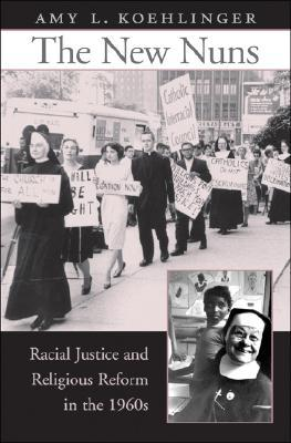The New Nuns: Racial Justice and Religious Reform in the 1960s Amy L. Koehlinger