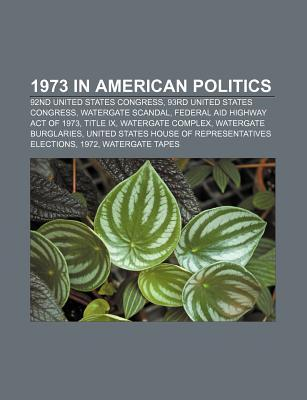1973 in American Politics: 93rd United States Congress, Watergate Scandal, Federal Aid Highway Act of 1973, Watergate Burglaries Books LLC