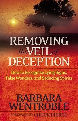 Removing the Veil of Deception: How to Recognize Lying Signs, False Wonders and Seducing Spirits  by  Barbara Wentroble