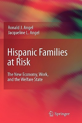 Hispanic Families at Risk: The New Economy, Work, and the Welfare State Ronald Angel