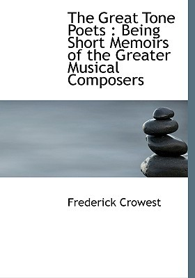 The Great Tone Poets: Being Short Memoirs of the Greater Musical Composers  by  Frederick Crowest