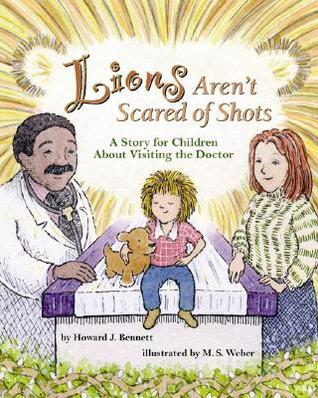 Lions Arent Scared of Shots: A Story for Children about Visiting the Doctor  by  Howard J. Bennett