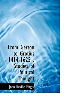 From Gerson to Grotius 1414-1625: Studies of Political Thought John Neville Figgis