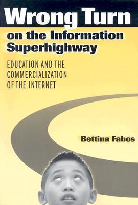 Wrong Turn on the Information Superhighway: Education and the Commercialization of the Internet Bettina Fabos
