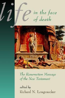 Life in the Face of Death: The Resurrection Message of the New Testament Richard N. Longenecker