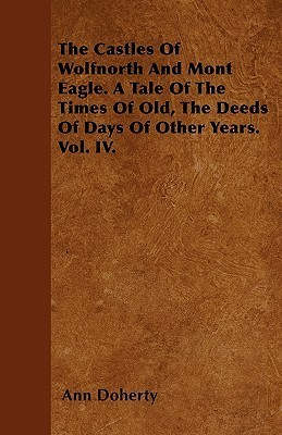 The Castles of Wolfnorth and Mont Eagle. a Tale of the Times of Old, the Deeds of Days of Other Years. Vol. IV  by  Ann Doherty