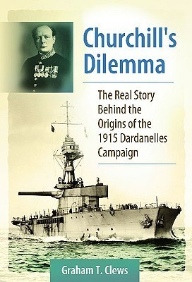 Churchills Dilemma: The Real Story Behind the Origins of the 1915 Dardanelles Campaign  by  Graham T. Clews