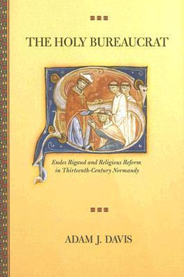 The Holy Bureaucrat: Eudes Rigaud and Religious Reform in Thirteenth-Century Normandy  by  Adam J. Davis