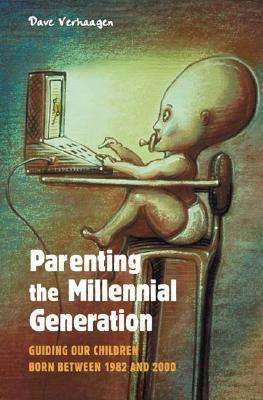 Parenting the Millennial Generation: Guiding Our Children Born Between 1982 and 2000 Dave Verhaagen