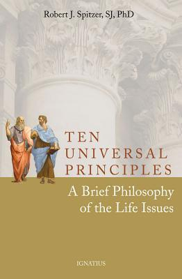 Ten Universal Principles: A Brief Philosophy of the Life Issues Robert J.  Spitzer