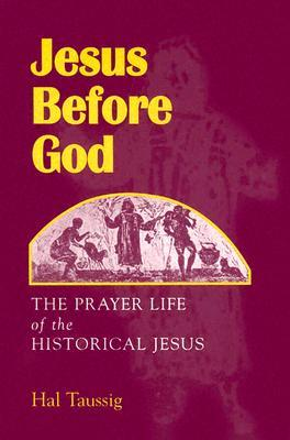 Jesus Before God: The Prayer Life of the Historical Jesus  by  Hal Taussig
