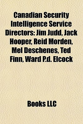 Canadian Security Intelligence Service Directors: Jim Judd, Jack Hooper, Reid Morden, Mel Deschenes, Ted Finn, Ward P.d. Elcock  by  Books LLC