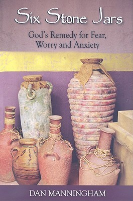Six Stone Jars: Gods Remedy for Fear, Worry and Anxiety  by  Dan Manningham