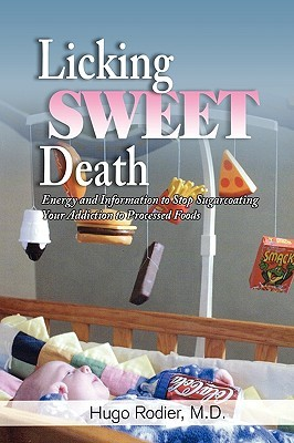 Licking Sweet Death: Energy and Information to Stop Sugarcoating Your Addiction to Processed Foods  by  Hugo Rodier