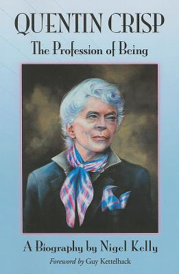 Quentin Crisp: The Profession of Being. A Biography Nigel  Kelly