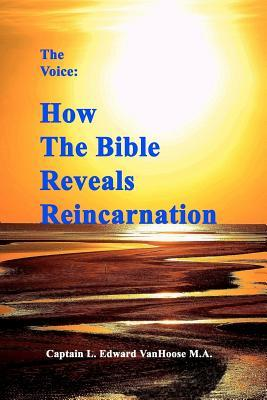 The Voice: How the Bible Reveals Reincarnation  by  L. Edward VanHoose