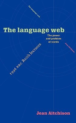 The Language Web: The Power and Problem of Words - The 1996 BBC Reith Lectures Jean Aitchison