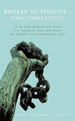 Broken to Forgive...When Others Dont!: It Is Our Christian Duty to Forgive One Another as Christ Has Forgiven Us!! Marshell Forte