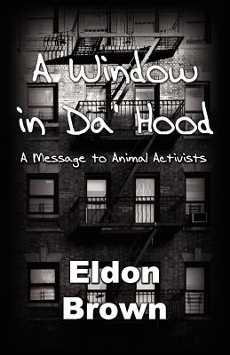 A Window in Da Hood! - A Message to Animal Activists Eldon Brown