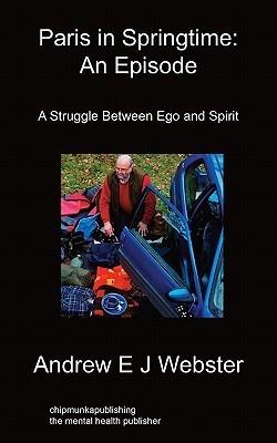 Paris in Springtime: An Episode: A Struggle Between Ego and Spirit  by  Andrew Ej Webster
