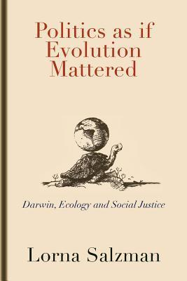Politics as If Evolution Mattered: Darwin, Ecology, and Social Justice Lorna Salzman