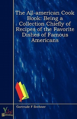 The All-American Cook Book - Being a Collection Chiefly of Recipes of the Favorite Dishes of Famous Americans  by  Gertrude Frelove Brebner