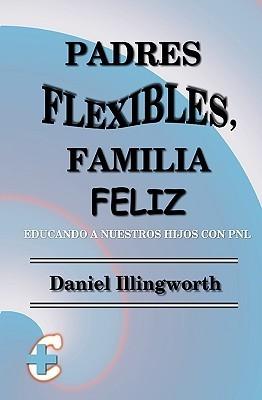 Padres Flexibles, Familia Feliz: Educando a Nuestros Hijos Con Pnl Daniel Illingworth